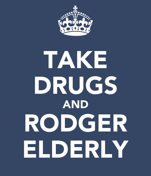 TAKE DRUGS AND RODGER ELDERLY