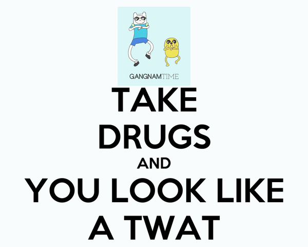 TAKE DRUGS AND YOU LOOK LIKE A TWAT