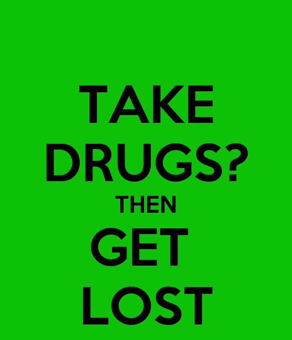 TAKE DRUGS? THEN GET  LOST