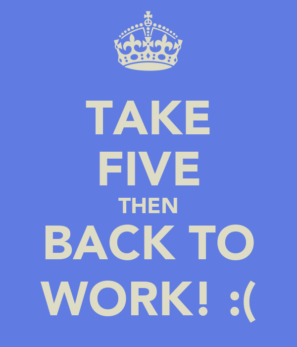 TAKE FIVE THEN BACK TO WORK! :(