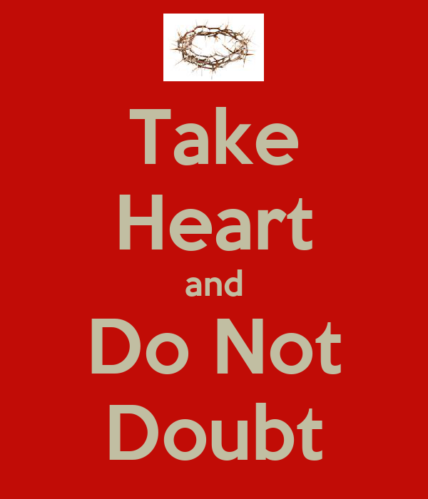 Take Heart and Do Not Doubt