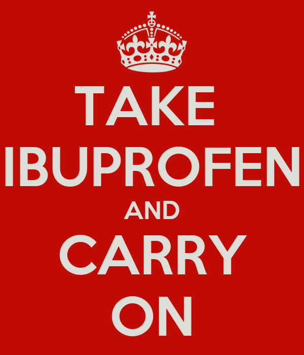 TAKE  IBUPROFEN AND CARRY ON