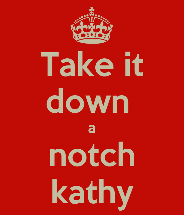 Take it down  a notch kathy