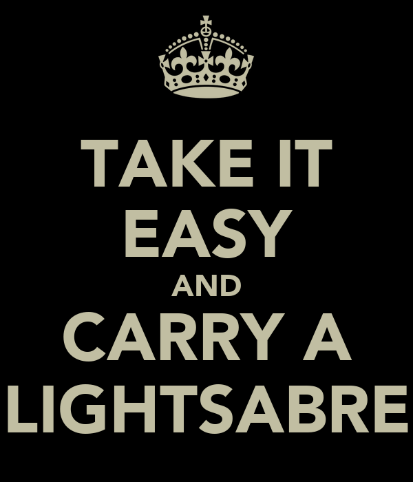 TAKE IT EASY AND CARRY A LIGHTSABRE