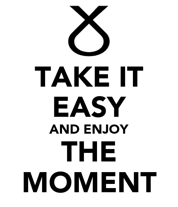 TAKE IT EASY AND ENJOY THE MOMENT