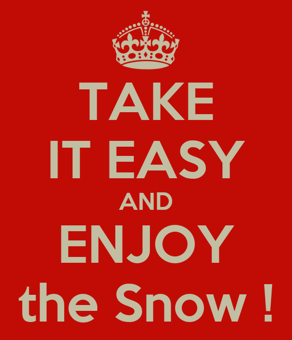 TAKE IT EASY AND ENJOY the Snow !