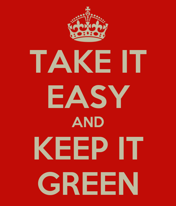 TAKE IT EASY AND KEEP IT GREEN