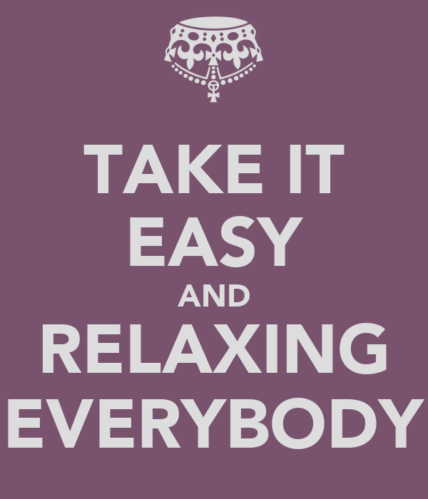 TAKE IT EASY AND RELAXING EVERYBODY