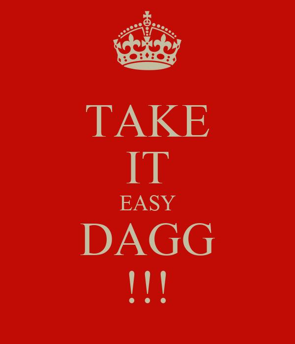 TAKE IT EASY DAGG !!!