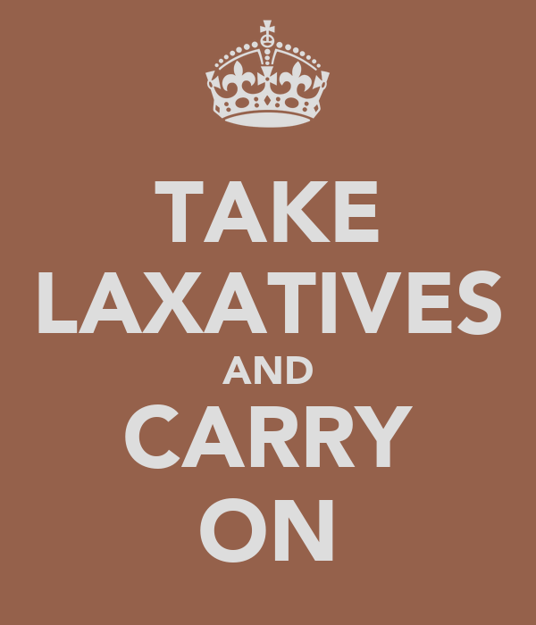 TAKE LAXATIVES AND CARRY ON