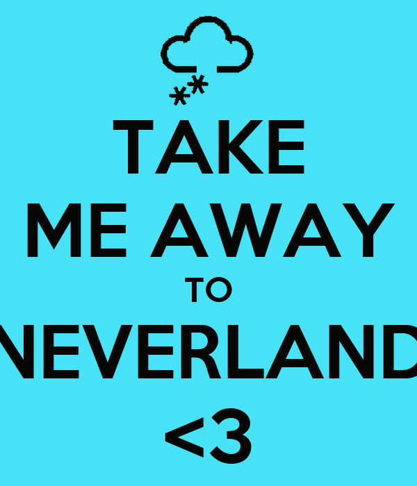 TAKE ME AWAY TO NEVERLAND <3