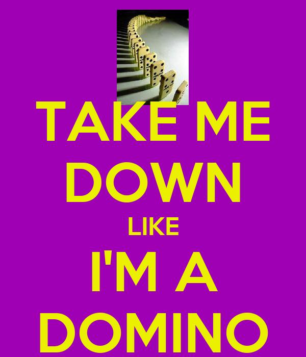 TAKE ME DOWN LIKE I'M A DOMINO