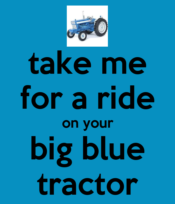 take me for a ride on your big blue tractor