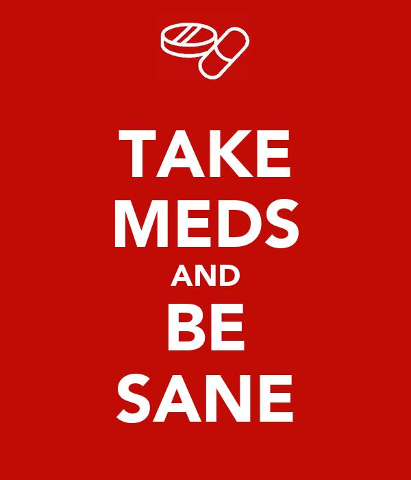 TAKE MEDS AND BE SANE