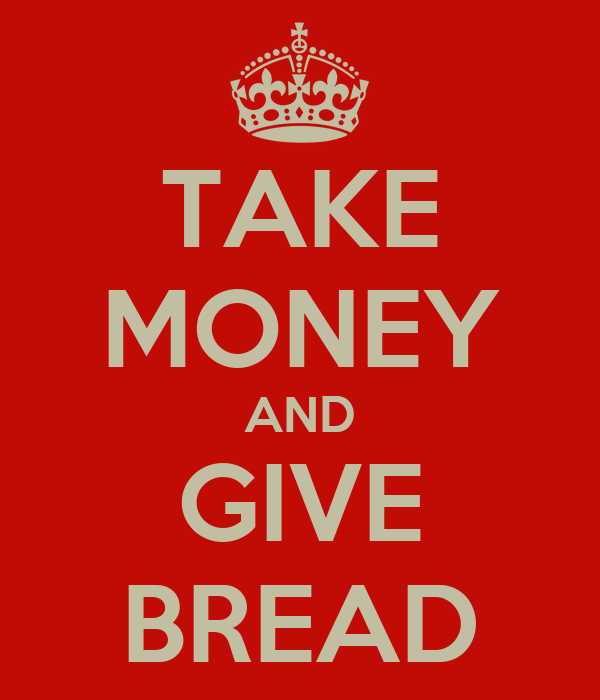 TAKE MONEY AND GIVE BREAD