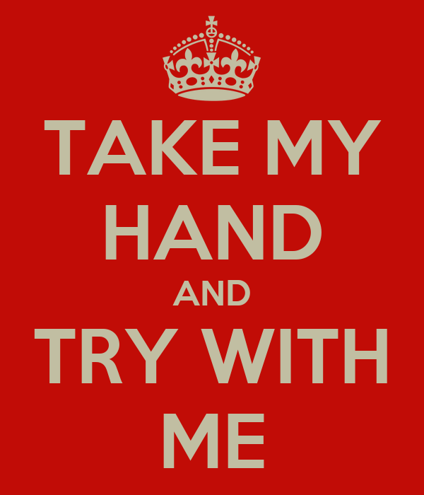 TAKE MY HAND AND TRY WITH ME
