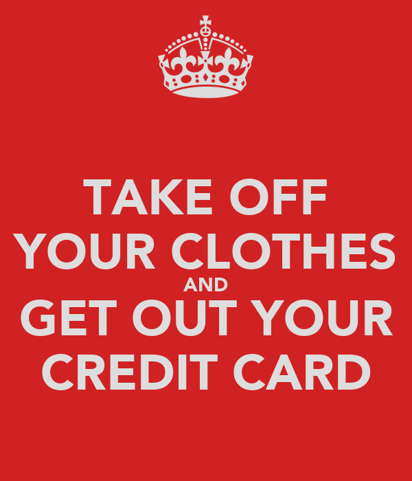 TAKE OFF YOUR CLOTHES AND GET OUT YOUR CREDIT CARD