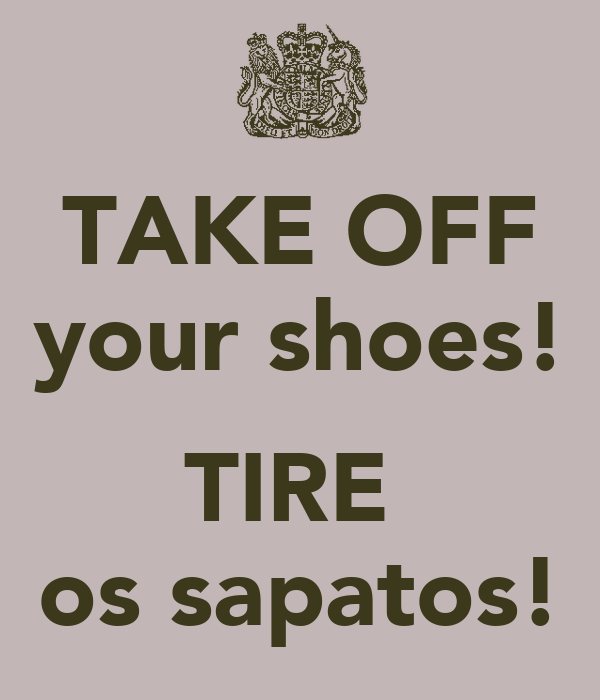 TAKE OFF your shoes!  TIRE  os sapatos!