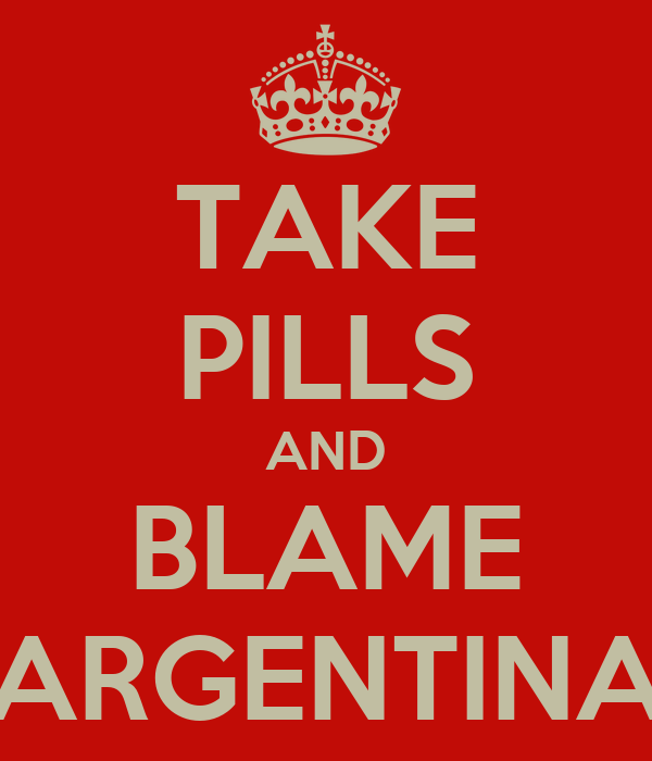 TAKE PILLS AND BLAME ARGENTINA