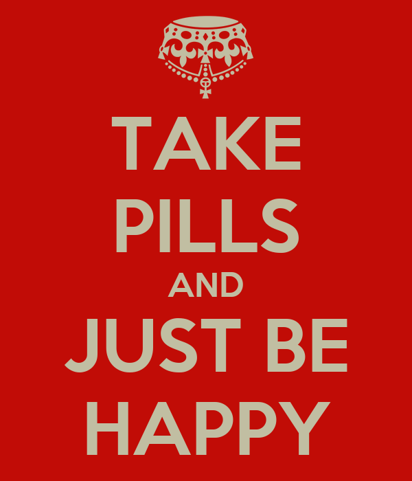 TAKE PILLS AND JUST BE HAPPY