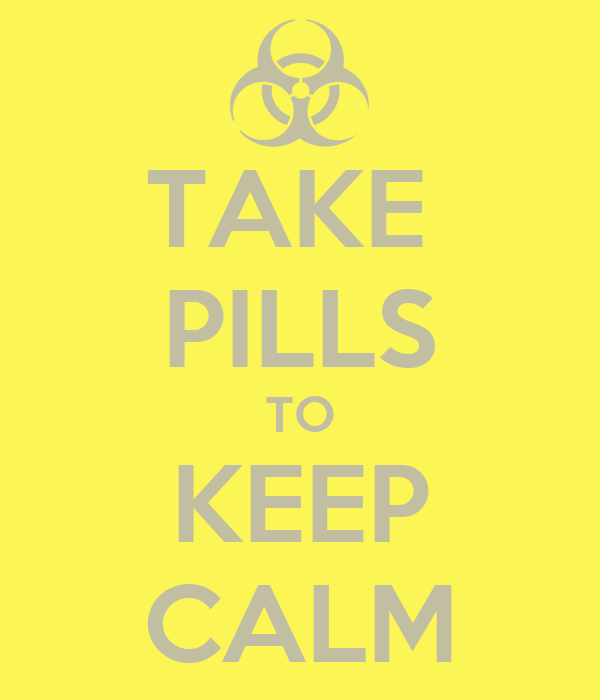 TAKE  PILLS TO KEEP CALM