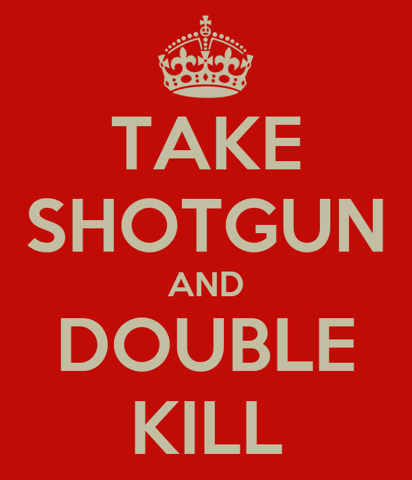 TAKE SHOTGUN AND DOUBLE KILL