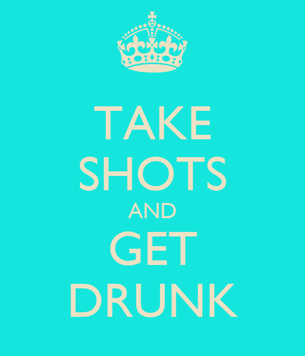 TAKE SHOTS AND GET DRUNK