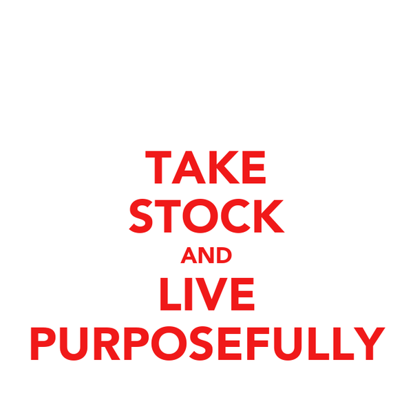 TAKE STOCK AND LIVE PURPOSEFULLY