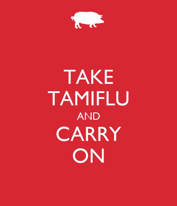 TAKE TAMIFLU AND CARRY ON