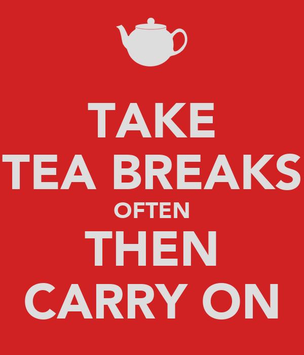 TAKE TEA BREAKS OFTEN THEN CARRY ON