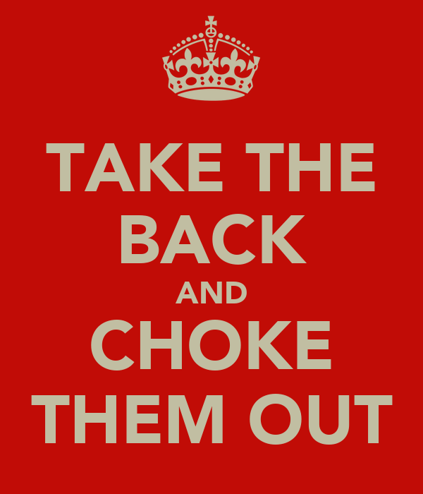 TAKE THE BACK AND CHOKE THEM OUT
