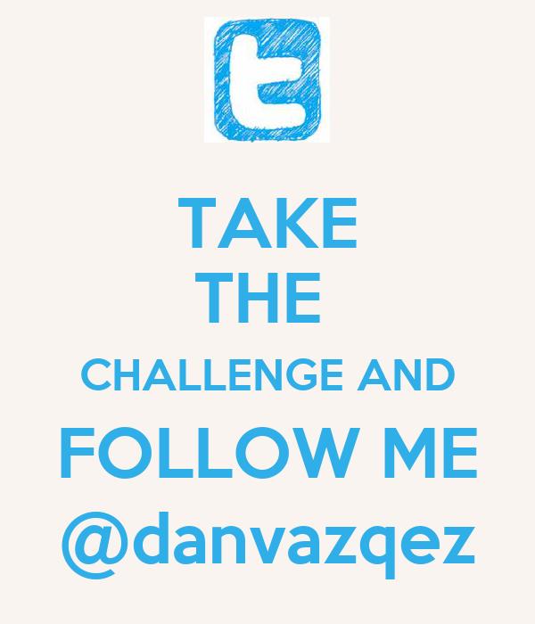 TAKE THE  CHALLENGE AND FOLLOW ME @danvazqez
