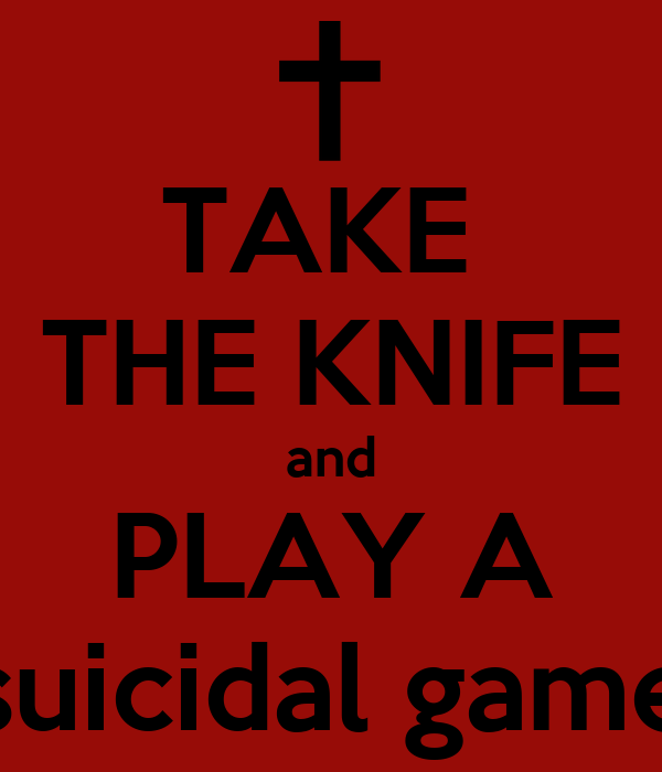 TAKE  THE KNIFE and PLAY A suicidal game