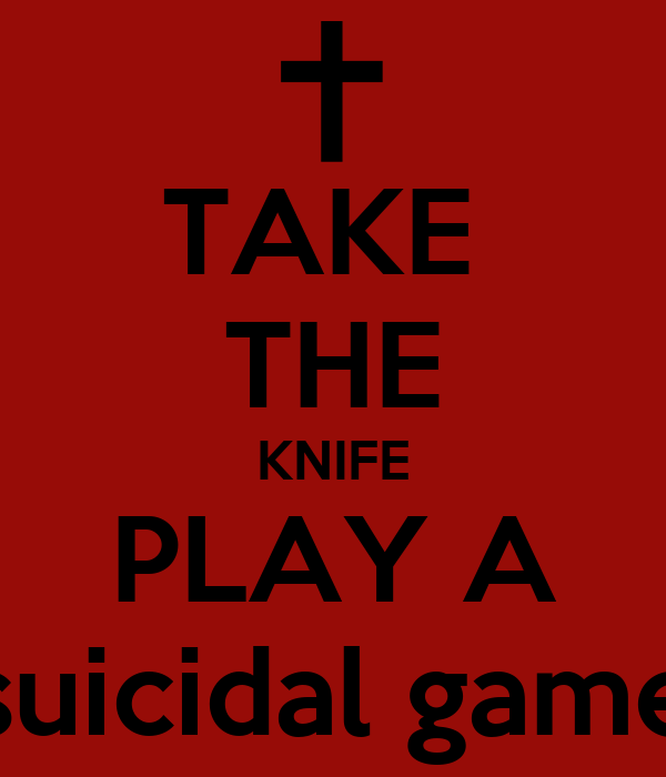 TAKE  THE KNIFE PLAY A suicidal game