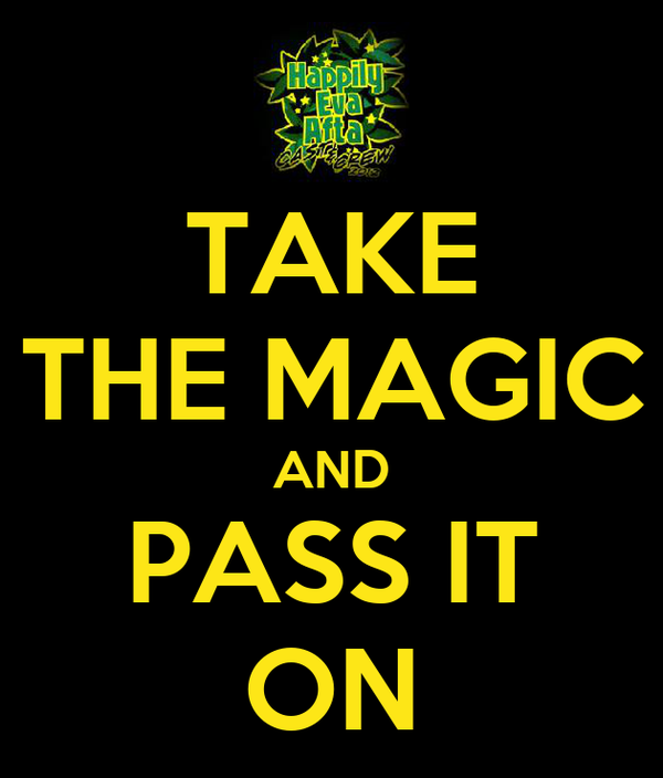 TAKE THE MAGIC AND PASS IT ON