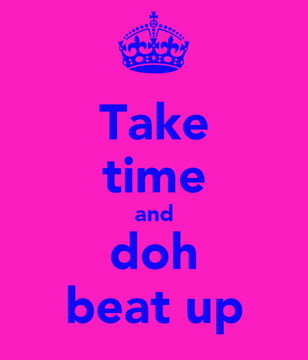 Take time and doh beat up