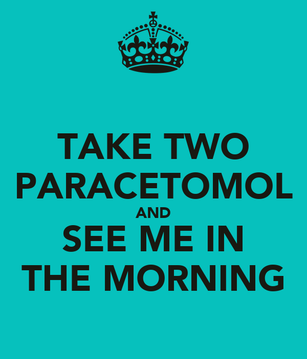 TAKE TWO PARACETOMOL AND SEE ME IN THE MORNING