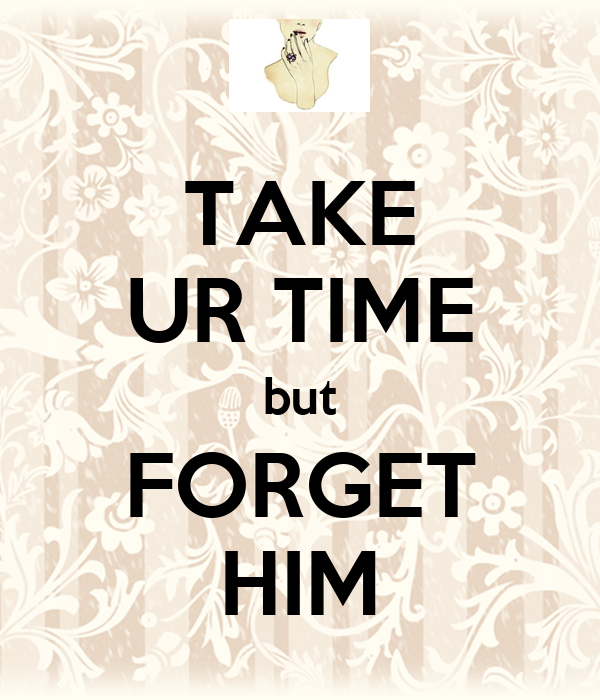 TAKE UR TIME but FORGET HIM