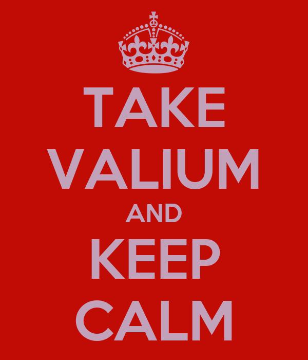 TAKE VALIUM AND KEEP CALM