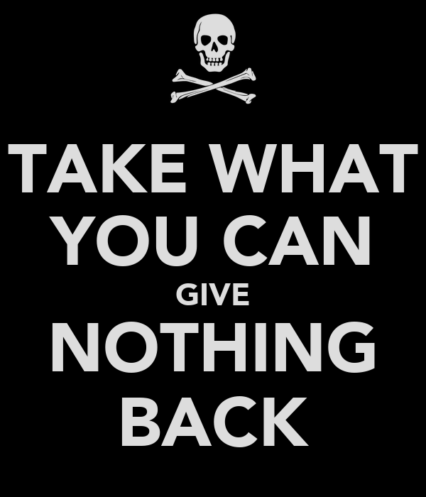TAKE WHAT YOU CAN GIVE NOTHING BACK