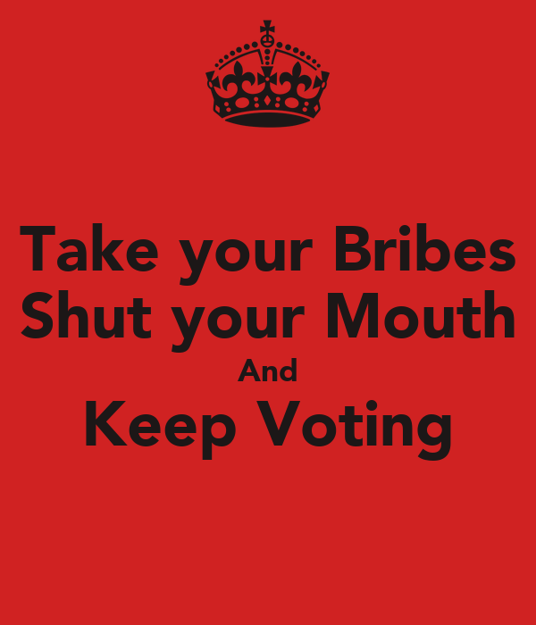 Take your Bribes Shut your Mouth And Keep Voting