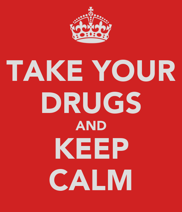 TAKE YOUR DRUGS AND KEEP CALM
