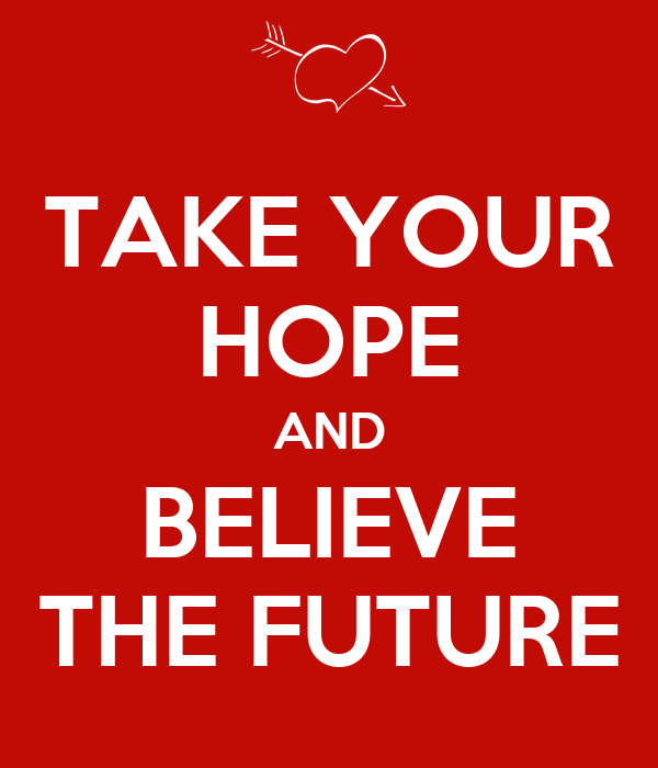 TAKE YOUR HOPE AND BELIEVE THE FUTURE