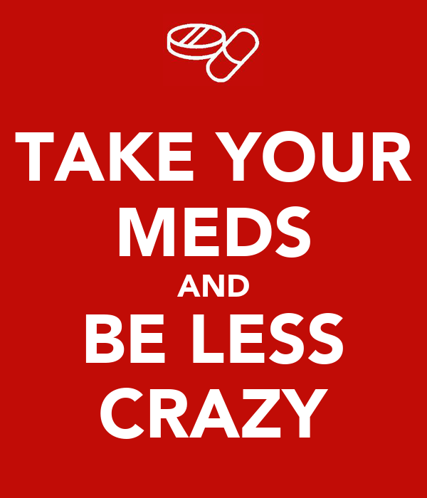 TAKE YOUR MEDS AND BE LESS CRAZY