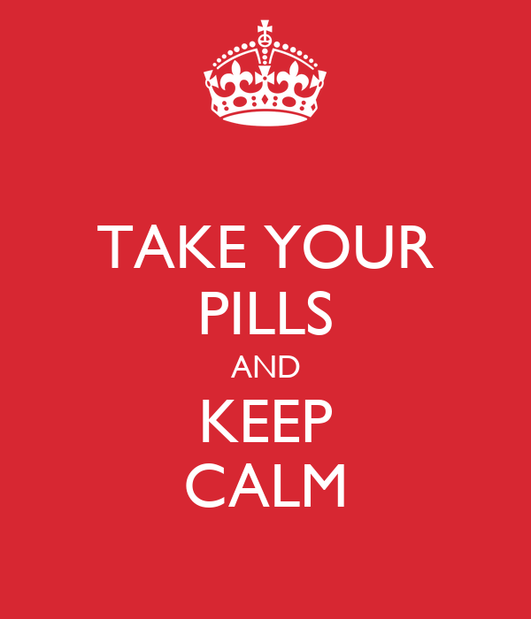 TAKE YOUR PILLS AND KEEP CALM