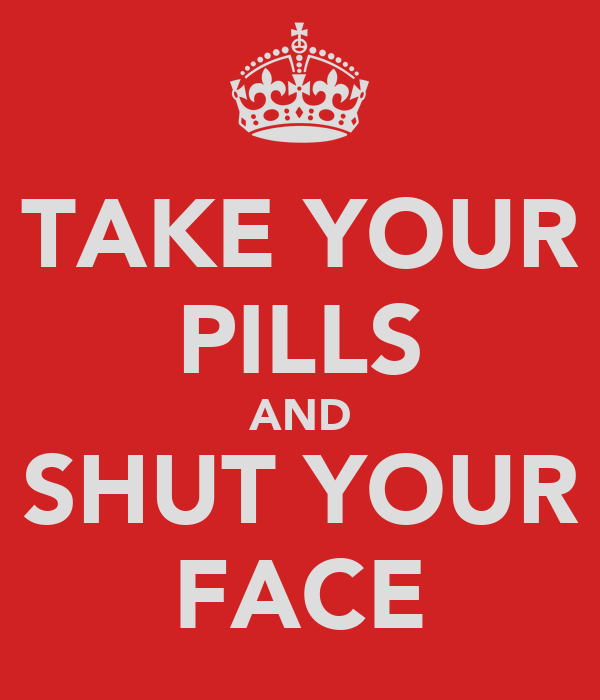TAKE YOUR PILLS AND SHUT YOUR FACE