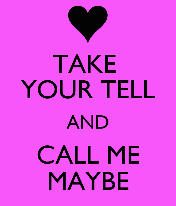 TAKE  YOUR TELL AND CALL ME MAYBE