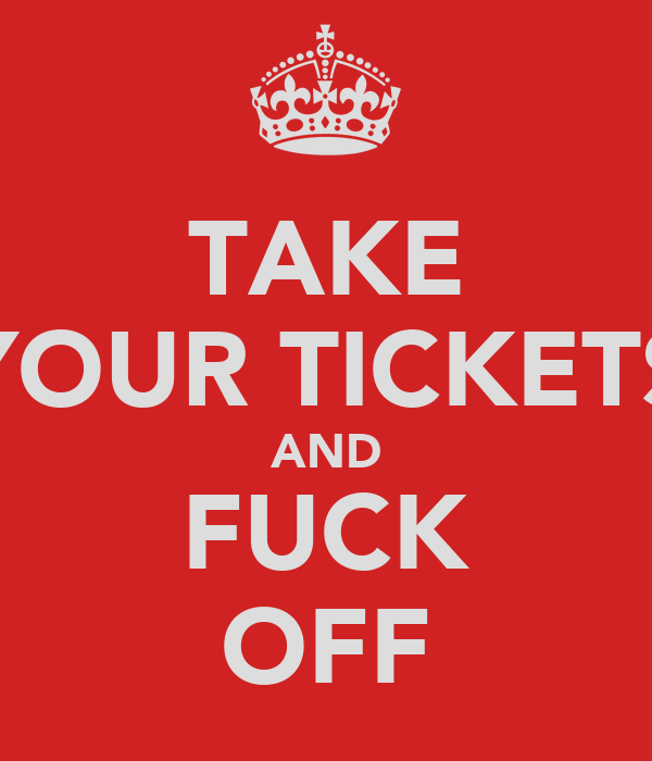 TAKE YOUR TICKETS AND FUCK OFF