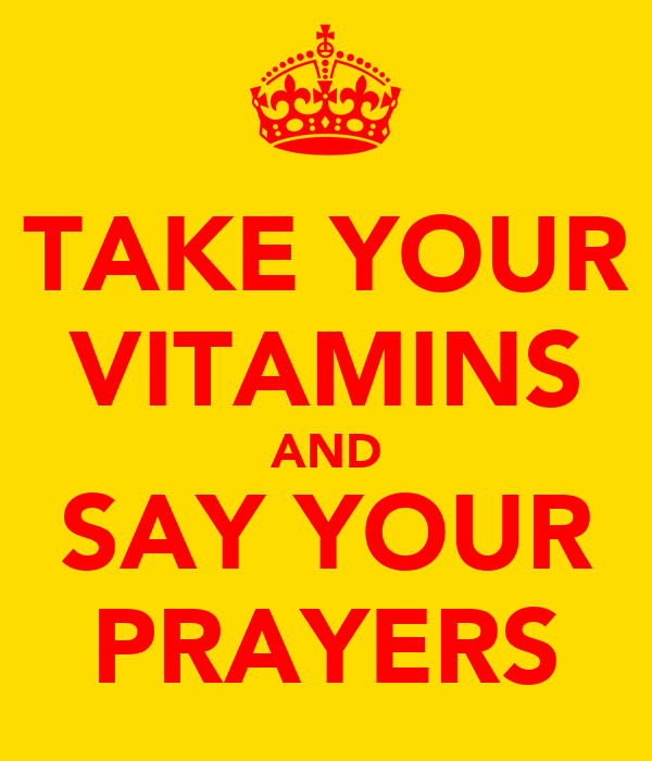 TAKE YOUR VITAMINS AND SAY YOUR PRAYERS