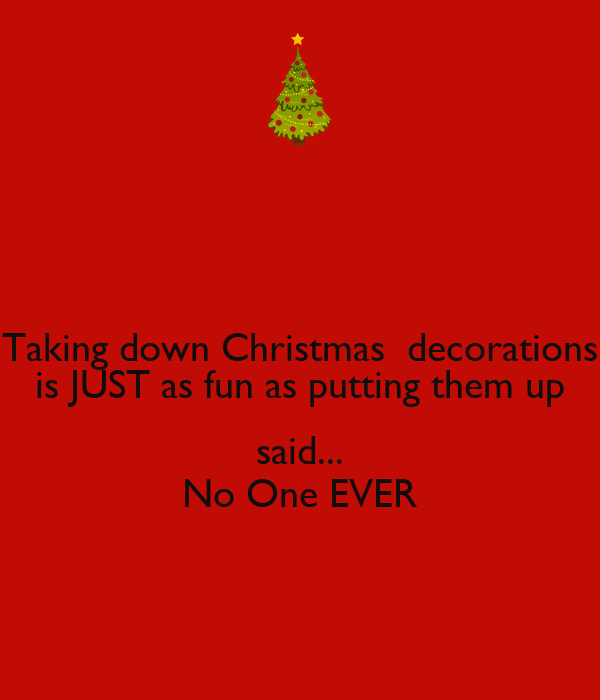 Taking down Christmas  decorations is JUST as fun as putting them up  said... No One EVER